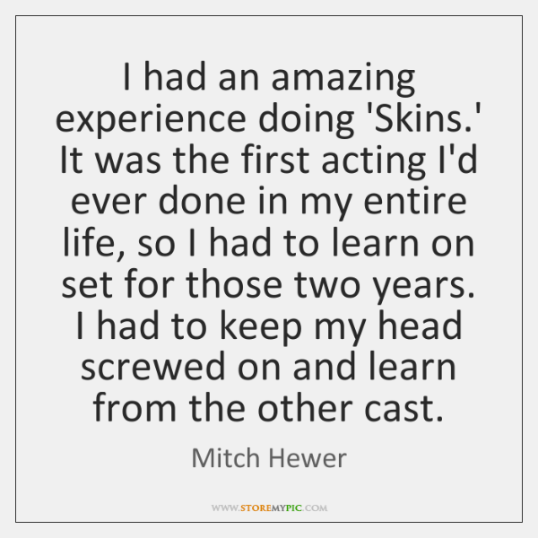I had an amazing experience doing 'Skins.' It was the first ...