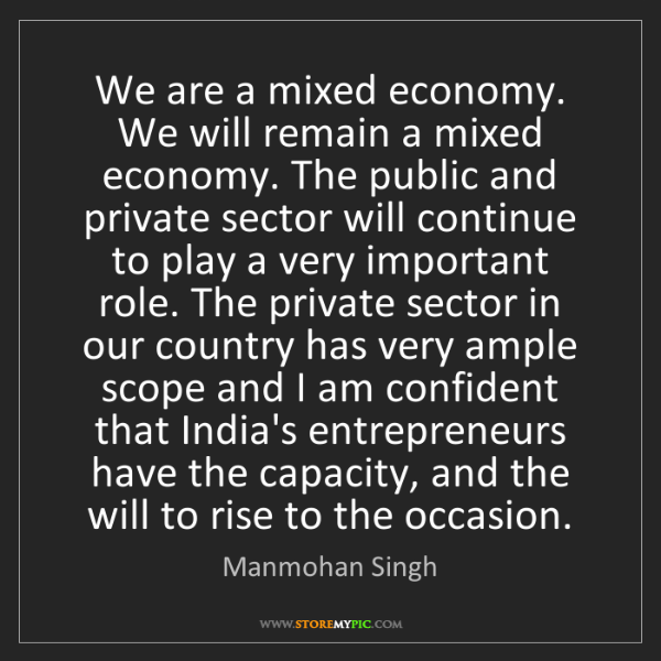 Manmohan Singh: We are a mixed economy. We will remain a mixed economy....