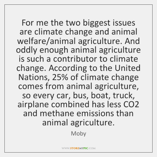 For me the two biggest issues are climate change and animal welfare/...