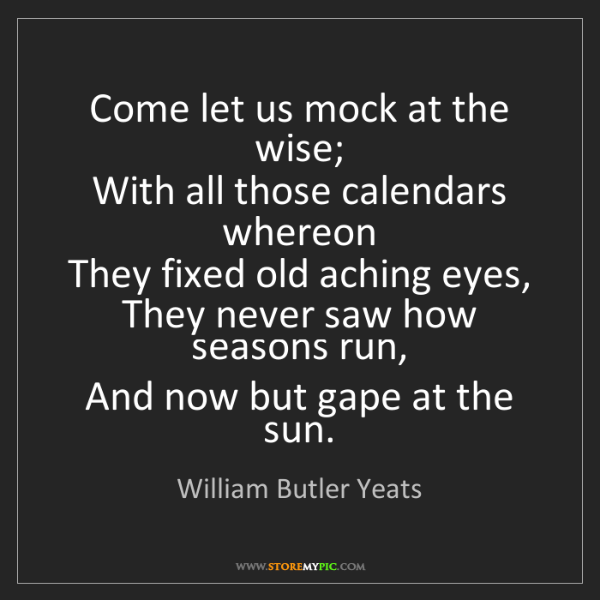 William Butler Yeats: Come let us mock at the wise;   With all those calendars...