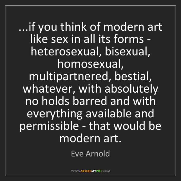 Eve Arnold: ...if you think of modern art like sex in all its forms...