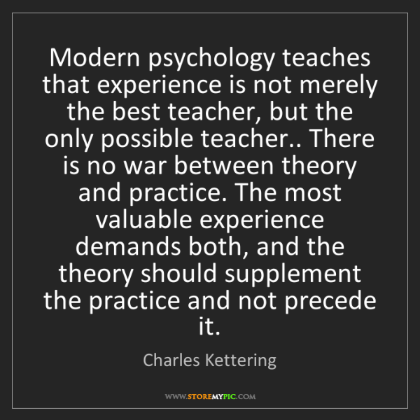 Charles Kettering: Modern psychology teaches that experience is not merely...