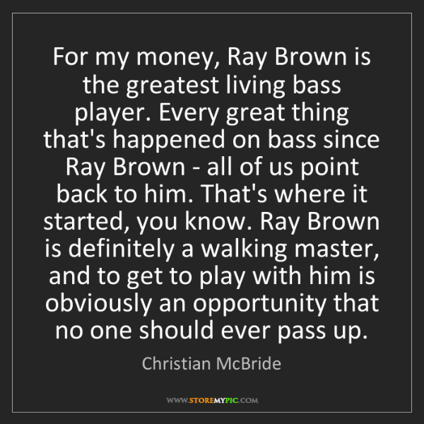 Christian McBride: For my money, Ray Brown is the greatest living bass player....