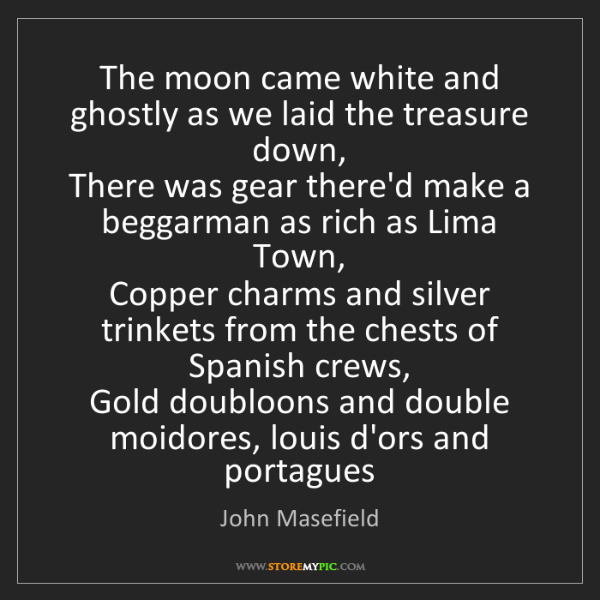 John Masefield: The moon came white and ghostly as we laid the treasure...
