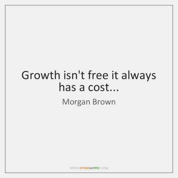 Growth isn't free it always has a cost...