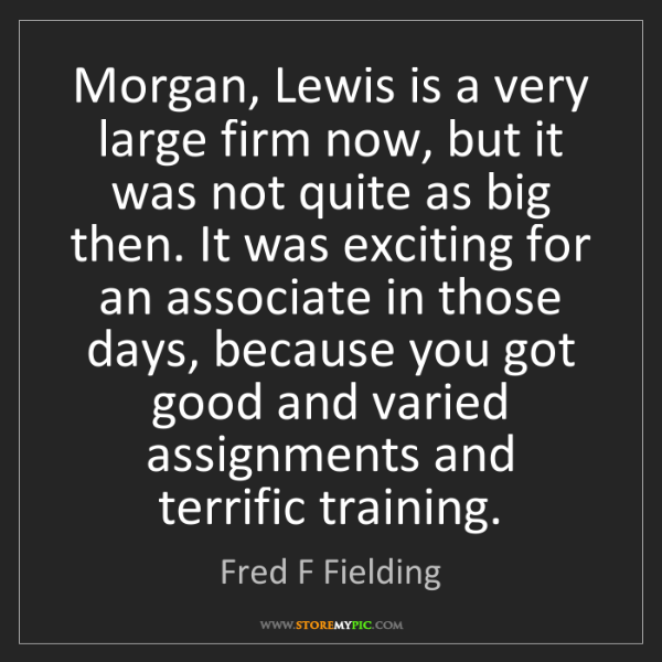 Fred F Fielding: Morgan, Lewis is a very large firm now, but it was not...
