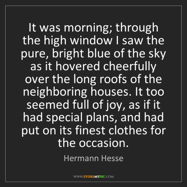 Hermann Hesse: It was morning; through the high window I saw the pure,...