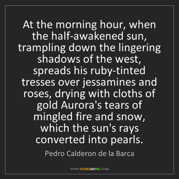Pedro Calderon de la Barca: At the morning hour, when the half-awakened sun, trampling...