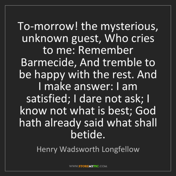 Henry Wadsworth Longfellow: To-morrow! the mysterious, unknown guest, Who cries to...
