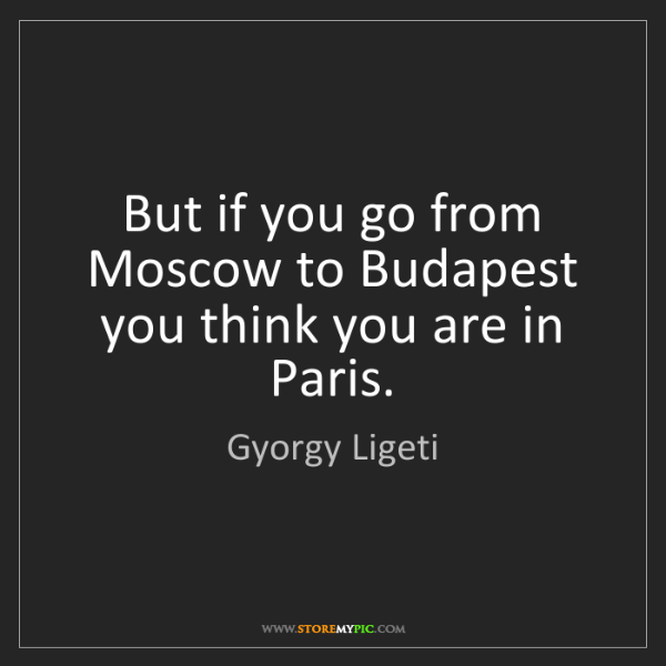 Gyorgy Ligeti: But if you go from Moscow to Budapest you think you are...