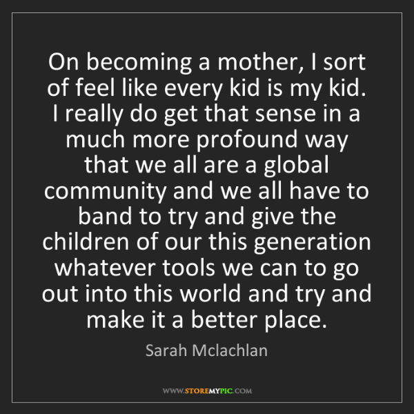 Sarah Mclachlan: On becoming a mother, I sort of feel like every kid is...
