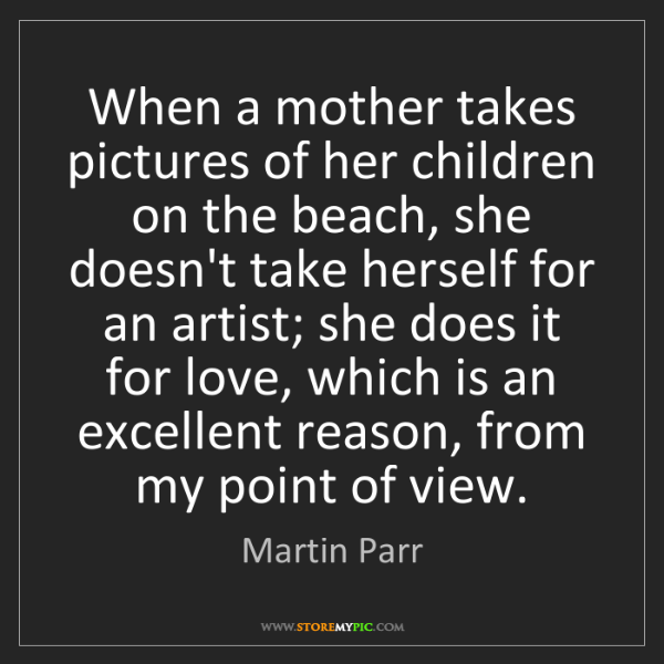 Martin Parr: When a mother takes pictures of her children on the beach,...