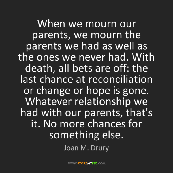 Joan M. Drury: When we mourn our parents, we mourn the parents we had...
