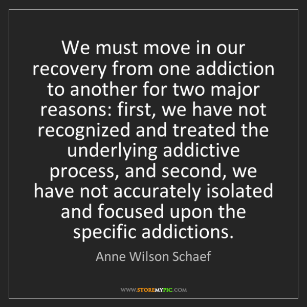 Anne Wilson Schaef: We must move in our recovery from one addiction to another...