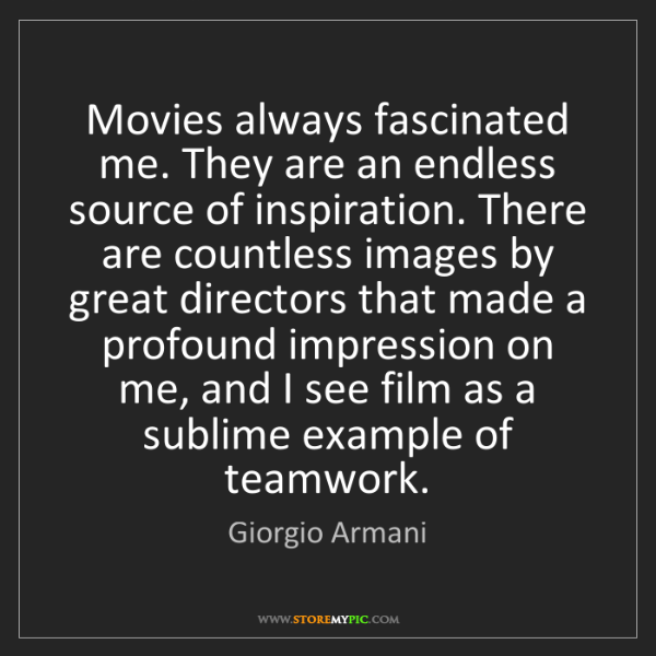 Giorgio Armani: Movies always fascinated me. They are an endless source...