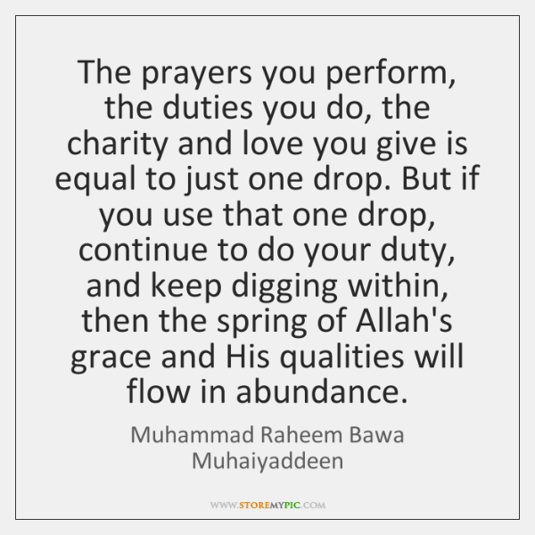 The prayers you perform, the duties you do, the charity and love ...