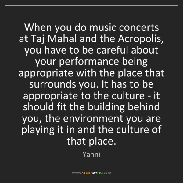 Yanni: When you do music concerts at Taj Mahal and the Acropolis,...