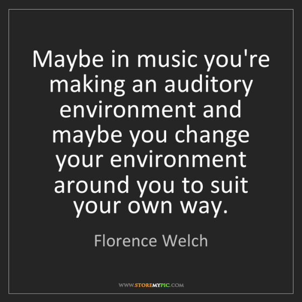 Florence Welch: Maybe in music you're making an auditory environment...