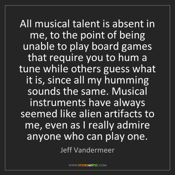 Jeff Vandermeer: All musical talent is absent in me, to the point of being...