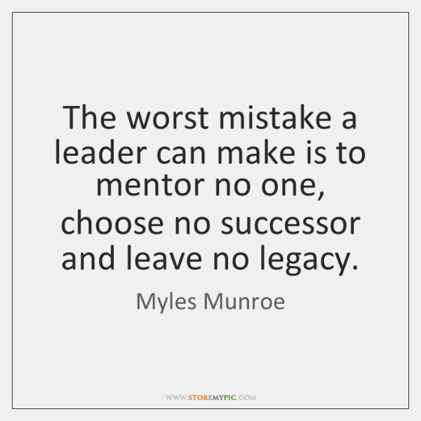 The worst mistake a leader can make is to mentor no one, ...