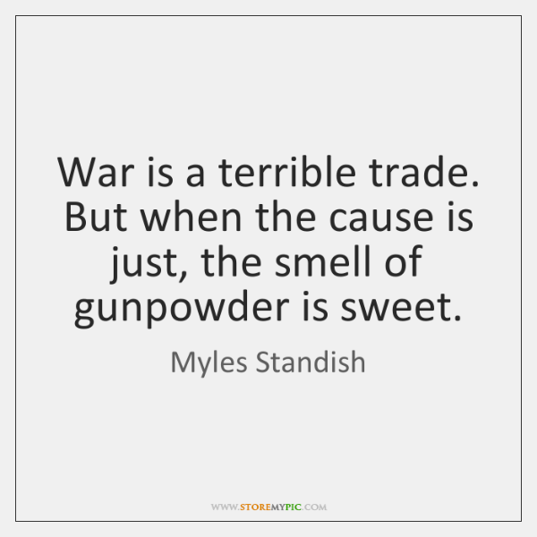 War is a terrible trade. But when the cause is just, the ...