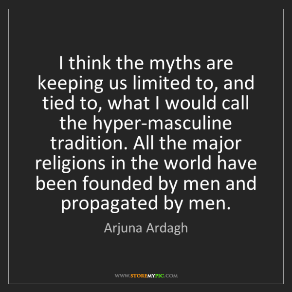 Arjuna Ardagh: I think the myths are keeping us limited to, and tied...