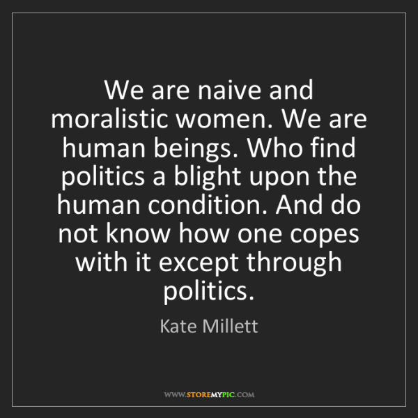 Kate Millett: We are naive and moralistic women. We are human beings....