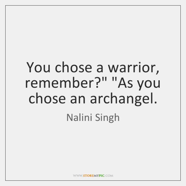 "You chose a warrior, remember?"" ""As you chose an archangel."