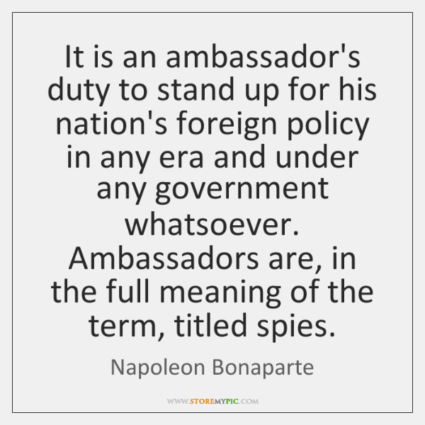 It is an ambassador's duty to stand up for his nation's foreign ...