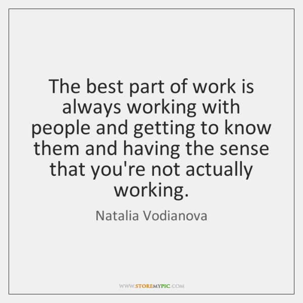 The best part of work is always working with people and getting ...