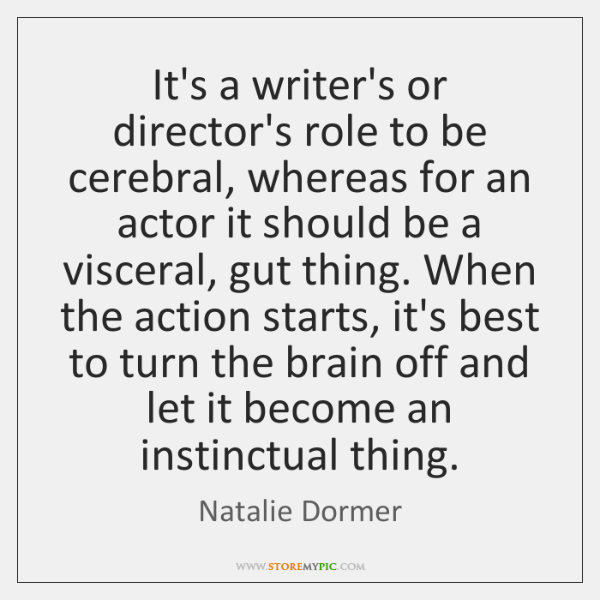 It's a writer's or director's role to be cerebral, whereas for an ...