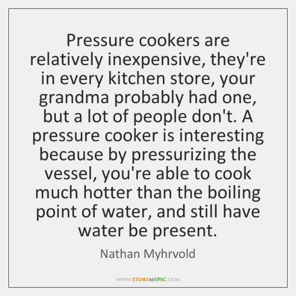 Pressure cookers are relatively inexpensive, they're in every kitchen store, your grandma ...