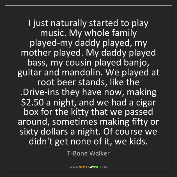 T-Bone Walker: I just naturally started to play music. My whole family...