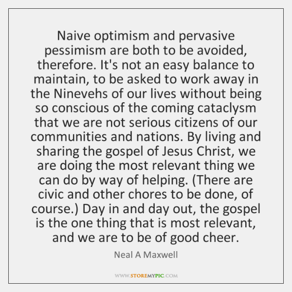 Naive optimism and pervasive pessimism are both to be avoided, therefore. It's ...