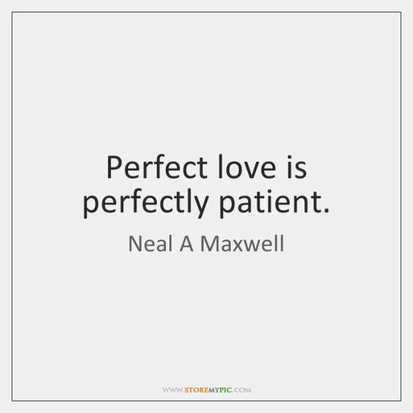 Perfect love is perfectly patient.