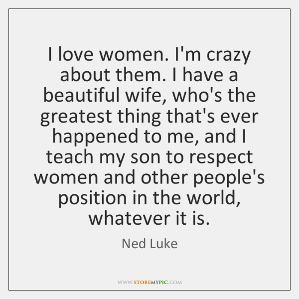 I love women. I'm crazy about them. I have a beautiful wife, ...