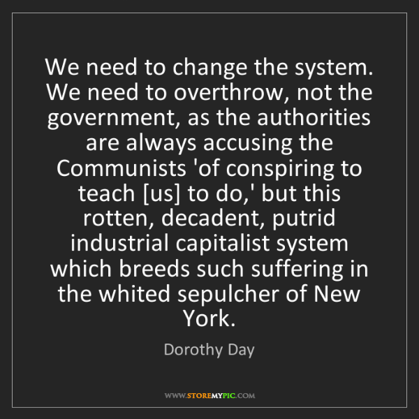 Dorothy Day: We need to change the system. We need to overthrow, not...