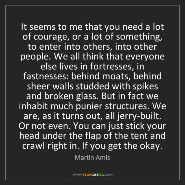 Martin Amis: It seems to me that you need a lot of courage, or a lot...