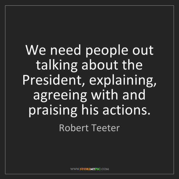 Robert Teeter: We need people out talking about the President, explaining,...
