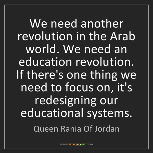 Queen Rania Of Jordan: We need another revolution in the Arab world. We need...