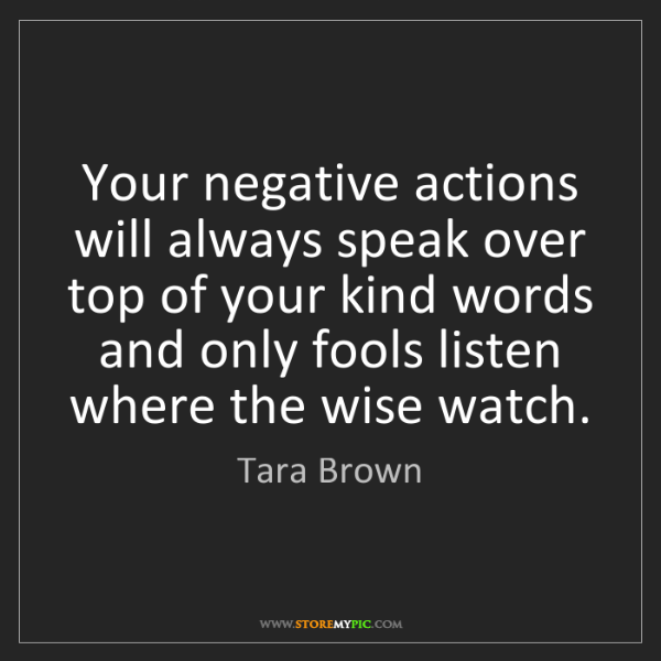 Tara Brown: Your negative actions will always speak over top of your...