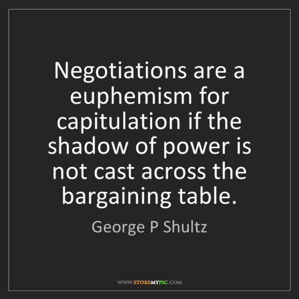 George P Shultz: Negotiations are a euphemism for capitulation if the...