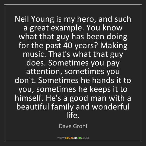 Dave Grohl: Neil Young is my hero, and such a great example. You...