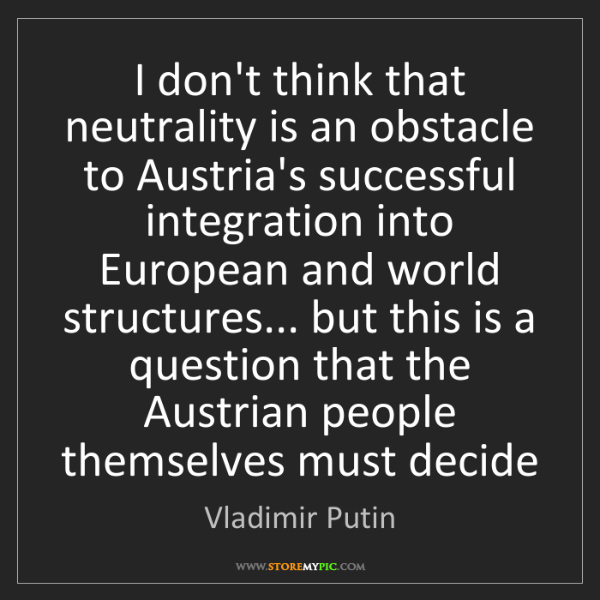 Vladimir Putin: I don't think that neutrality is an obstacle to Austria's...