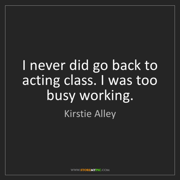Kirstie Alley: I never did go back to acting class. I was too busy working.