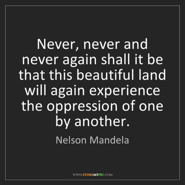 Nelson Mandela: Never, never and never again shall it be that this beautiful...