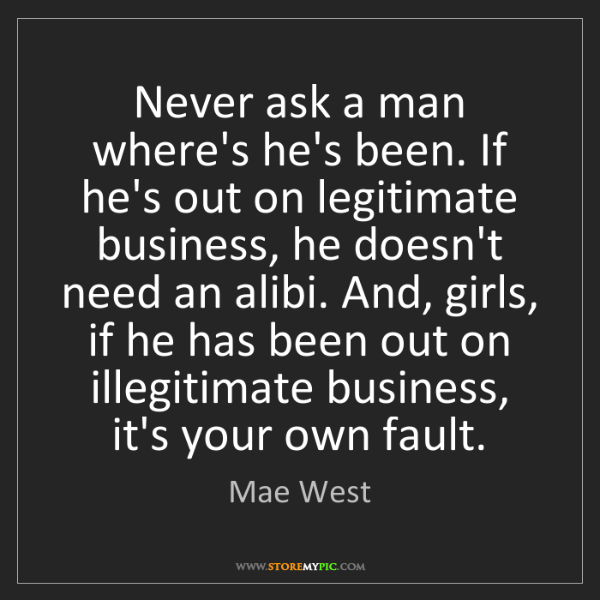Mae West: Never ask a man where's he's been. If he's out on legitimate...