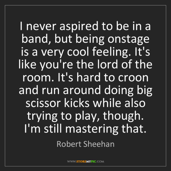 Robert Sheehan: I never aspired to be in a band, but being onstage is...