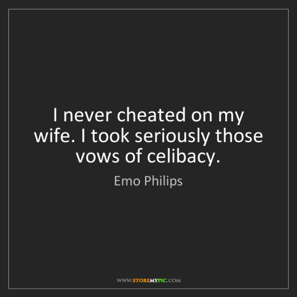 Emo Philips: I never cheated on my wife. I took seriously those vows...