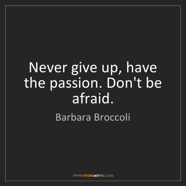 Barbara Broccoli: Never give up, have the passion. Don't be afraid.